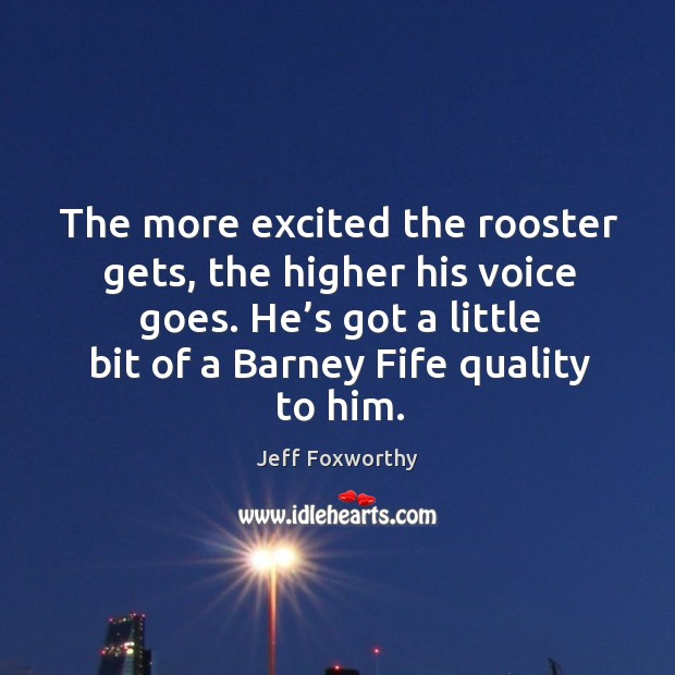 The more excited the rooster gets, the higher his voice goes. He's got a little bit of a barney fife quality to him. Image