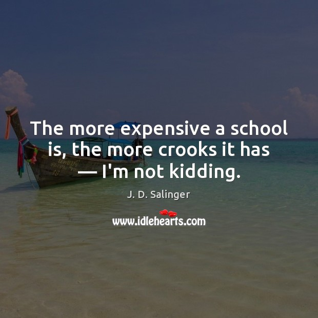 The more expensive a school is, the more crooks it has — I'm not kidding. J. D. Salinger Picture Quote