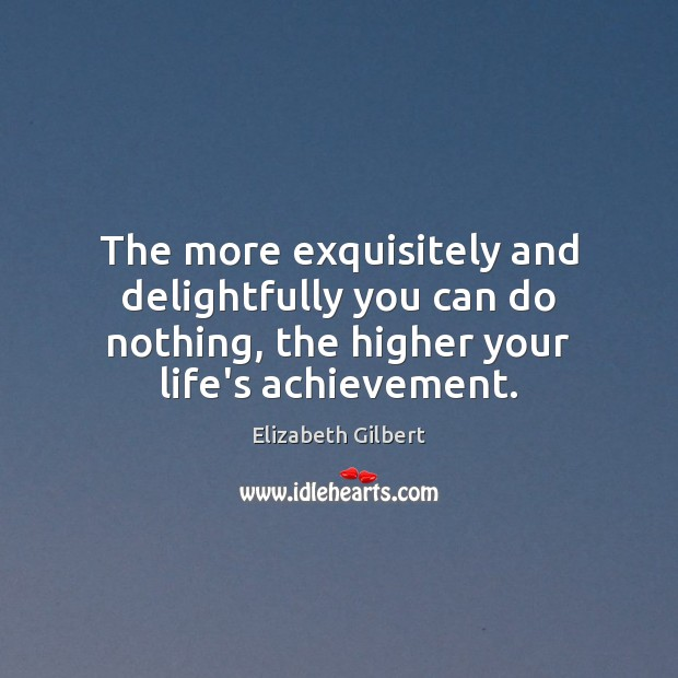 The more exquisitely and delightfully you can do nothing, the higher your Elizabeth Gilbert Picture Quote