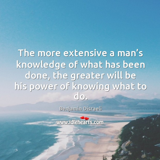 The more extensive a man's knowledge of what has been done, the greater will be his Image