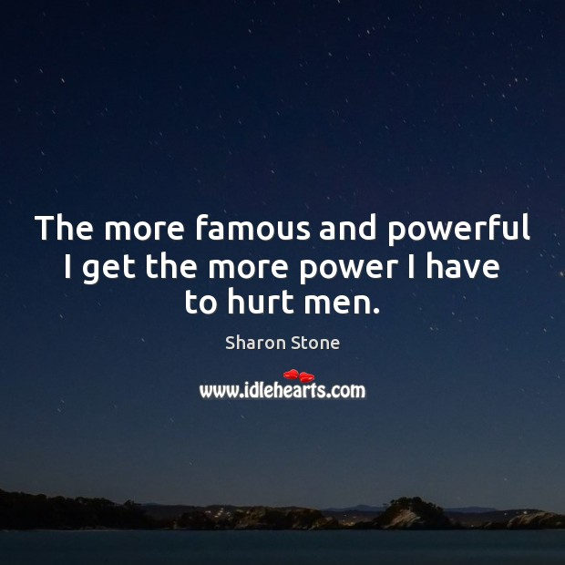 The more famous and powerful I get the more power I have to hurt men. Sharon Stone Picture Quote