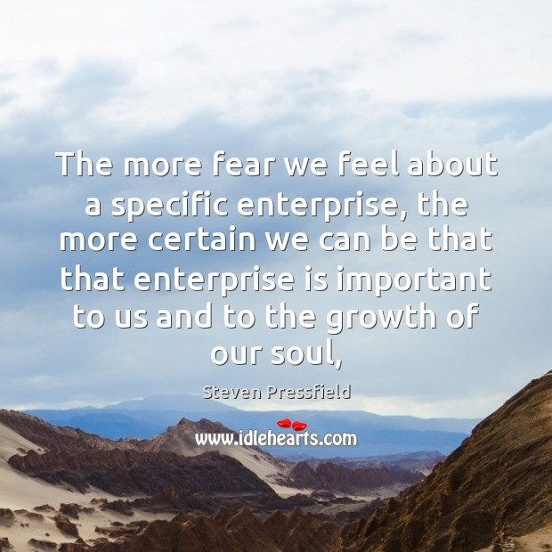 The more fear we feel about a specific enterprise, the more certain Steven Pressfield Picture Quote