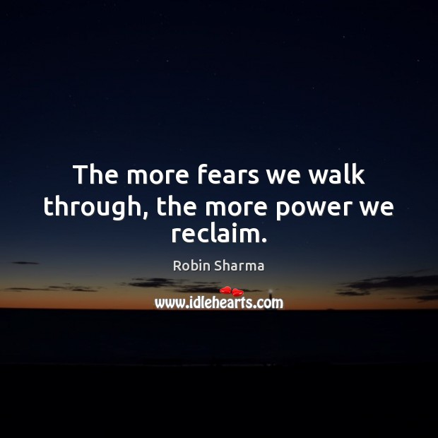 The more fears we walk through, the more power we reclaim. Robin Sharma Picture Quote