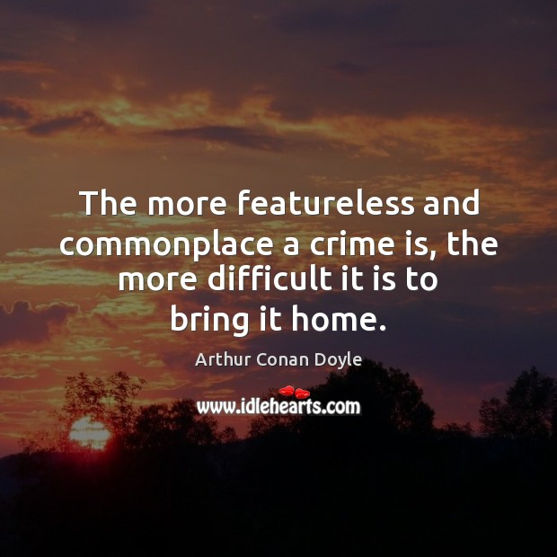 The more featureless and commonplace a crime is, the more difficult it Arthur Conan Doyle Picture Quote