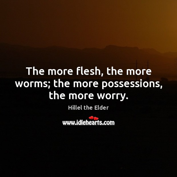 The more flesh, the more worms; the more possessions, the more worry. Image
