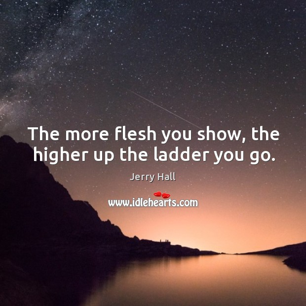 The more flesh you show, the higher up the ladder you go. Jerry Hall Picture Quote