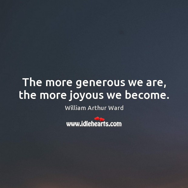 The more generous we are, the more joyous we become. Image
