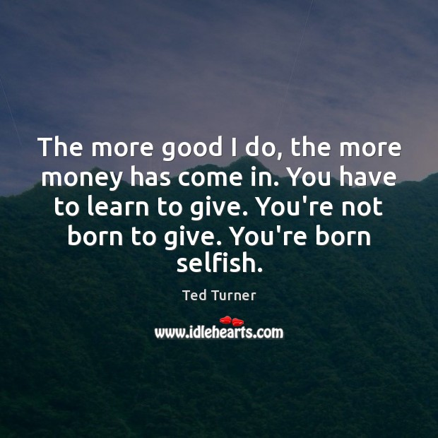 The more good I do, the more money has come in. You Ted Turner Picture Quote