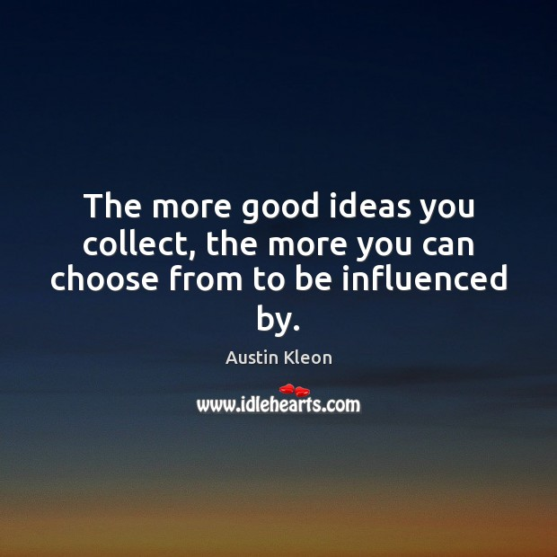 Image, The more good ideas you collect, the more you can choose from to be influenced by.