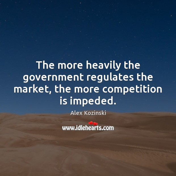 The more heavily the government regulates the market, the more competition is impeded. Government Quotes Image