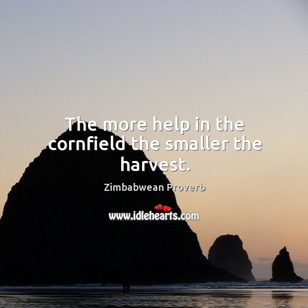 The more help in the cornfield the smaller the harvest. Zimbabwean Proverbs Image