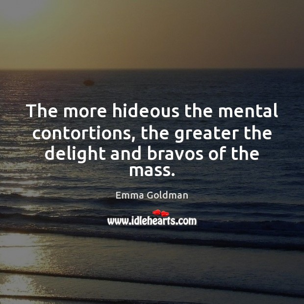 The more hideous the mental contortions, the greater the delight and bravos of the mass. Emma Goldman Picture Quote