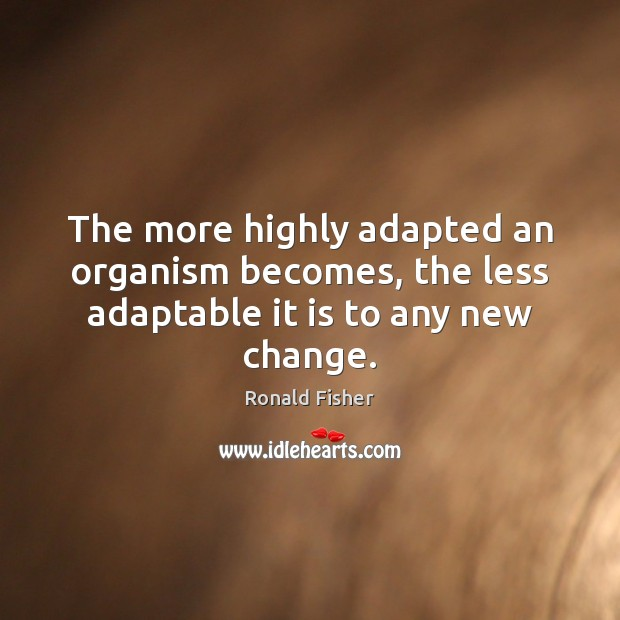 The more highly adapted an organism becomes, the less adaptable it is to any new change. Ronald Fisher Picture Quote