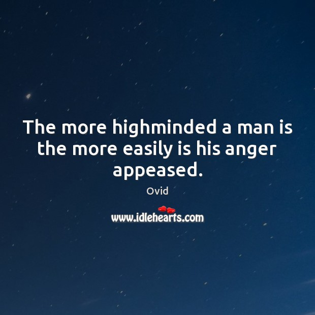 The more highminded a man is the more easily is his anger appeased. Ovid Picture Quote
