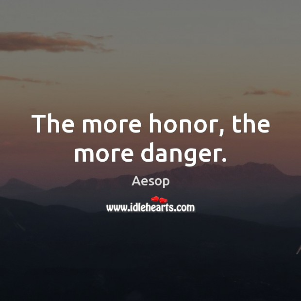The more honor, the more danger. Image
