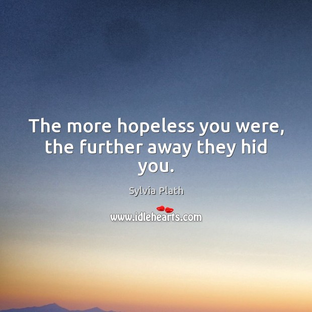 Image, The more hopeless you were, the further away they hid you.