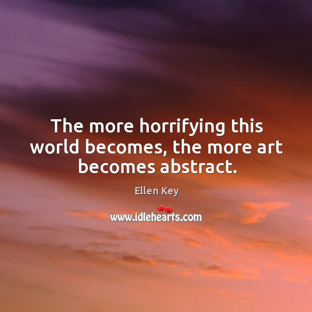 Image, The more horrifying this world becomes, the more art becomes abstract.