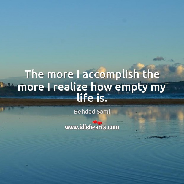 The more I accomplish the more I realize how empty my life is. Image