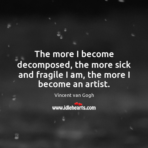 Image, The more I become decomposed, the more sick and fragile I am, the more I become an artist.