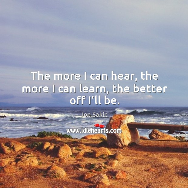 Image, The more I can hear, the more I can learn, the better off I'll be.
