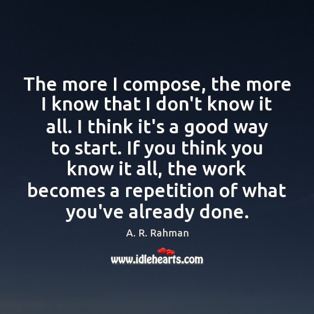 The more I compose, the more I know that I don't know A. R. Rahman Picture Quote