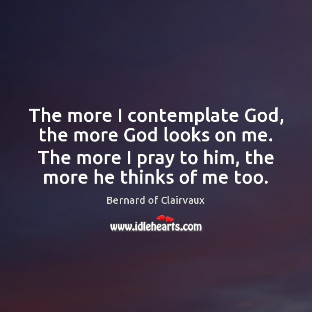 The more I contemplate God, the more God looks on me. The Image