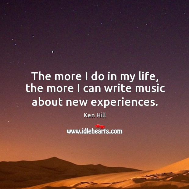 The more I do in my life, the more I can write music about new experiences. Image