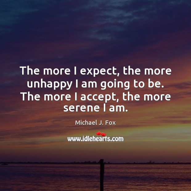 The more I expect, the more unhappy I am going to be. Image