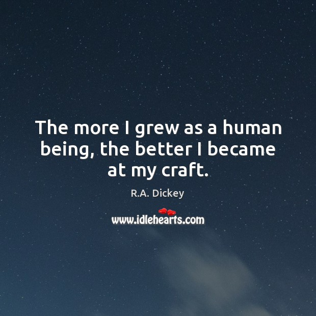 The more I grew as a human being, the better I became at my craft. R.A. Dickey Picture Quote