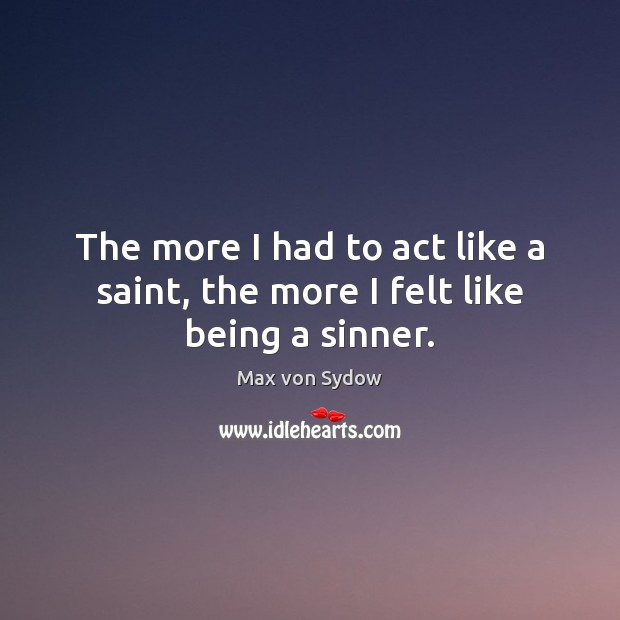 The more I had to act like a saint, the more I felt like being a sinner. Image