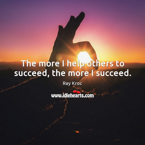 The more I help others to succeed, the more I succeed. Ray Kroc Picture Quote