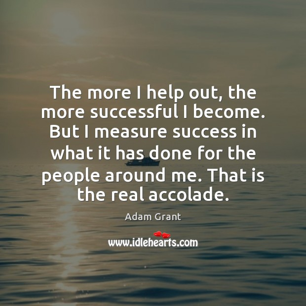 Image, The more I help out, the more successful I become. But I