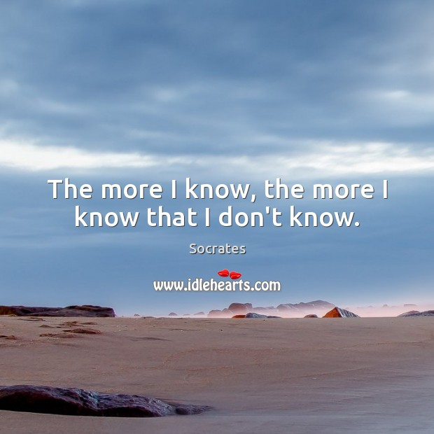 The more I know, the more I know that I don't know. Socrates Picture Quote
