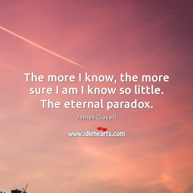 The more I know, the more sure I am I know so little. The eternal paradox. Image