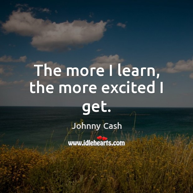 The more I learn, the more excited I get. Johnny Cash Picture Quote
