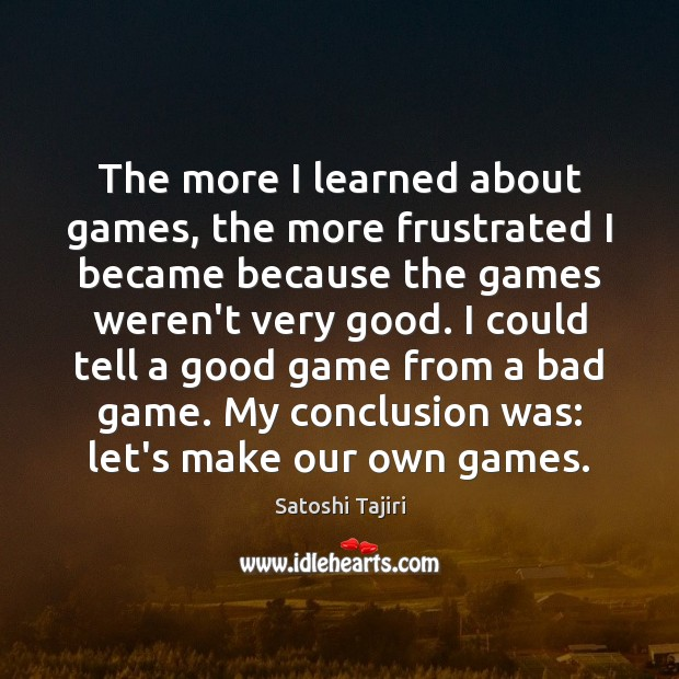 Image, The more I learned about games, the more frustrated I became because