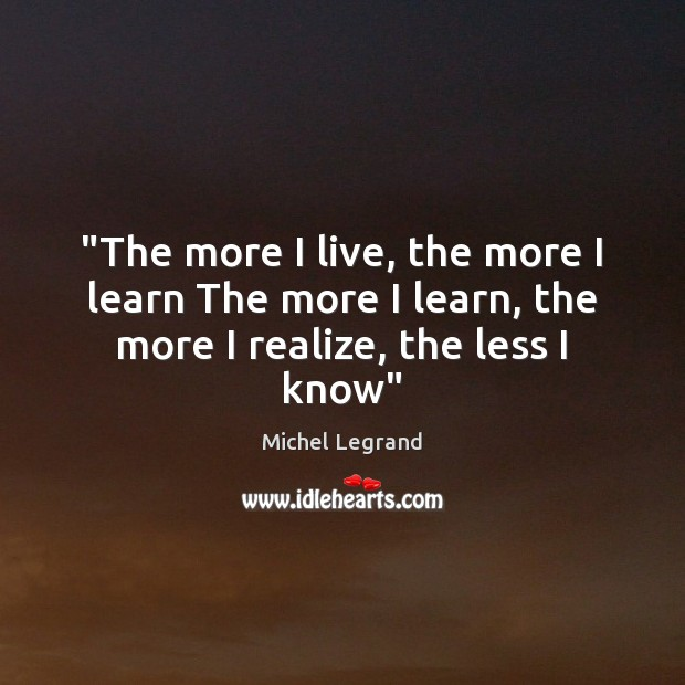 """""""The more I live, the more I learn The more I learn, the more I realize, the less I know"""" Michel Legrand Picture Quote"""