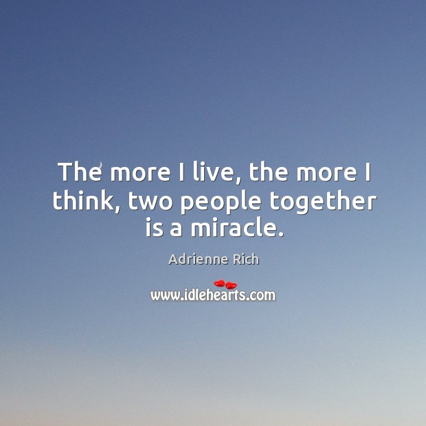 The more I live, the more I think, two people together is a miracle. Image