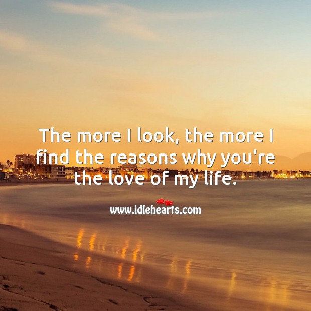 The more I look, the more I find the reasons why you're the love of my life. Real Love Quotes Image
