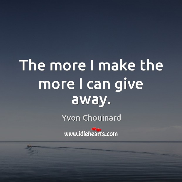 The more I make the more I can give away. Yvon Chouinard Picture Quote