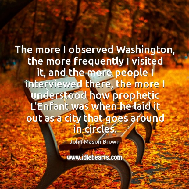 The more I observed washington, the more frequently I visited it John Mason Brown Picture Quote