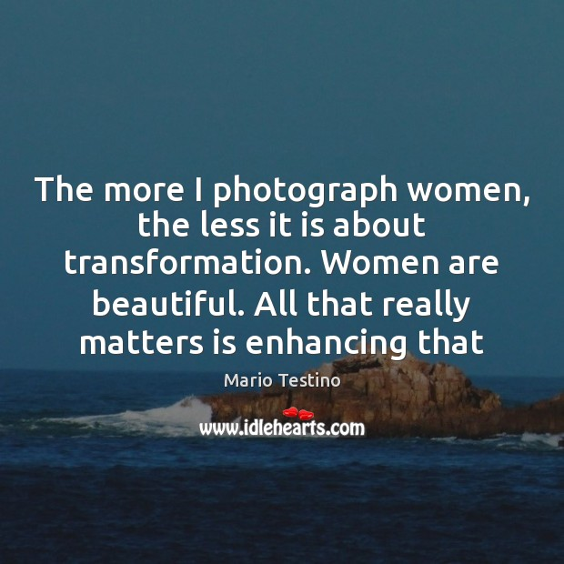 The more I photograph women, the less it is about transformation. Women Mario Testino Picture Quote