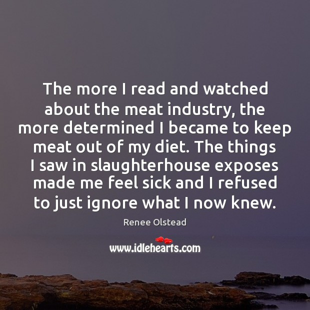 The more I read and watched about the meat industry, the more Renee Olstead Picture Quote