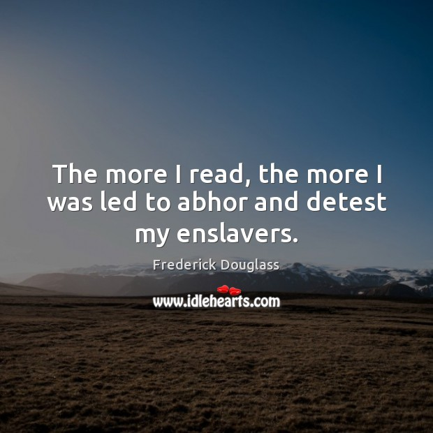 The more I read, the more I was led to abhor and detest my enslavers. Frederick Douglass Picture Quote