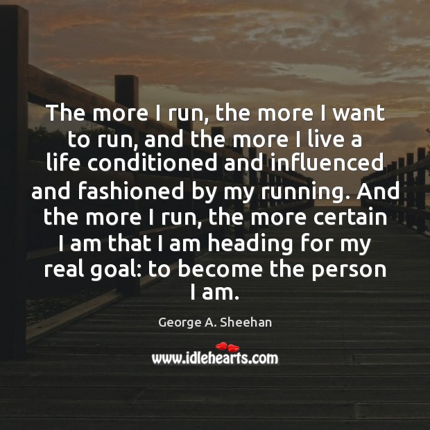 The more I run, the more I want to run, and the George A. Sheehan Picture Quote