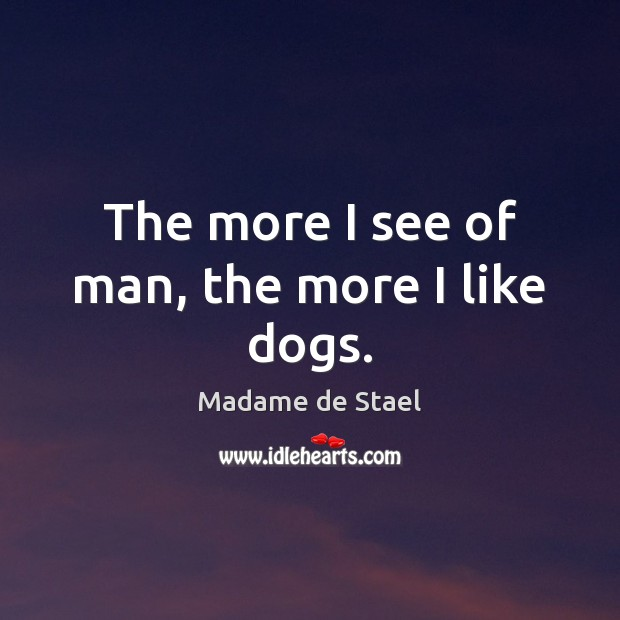 The more I see of man, the more I like dogs. Madame de Stael Picture Quote