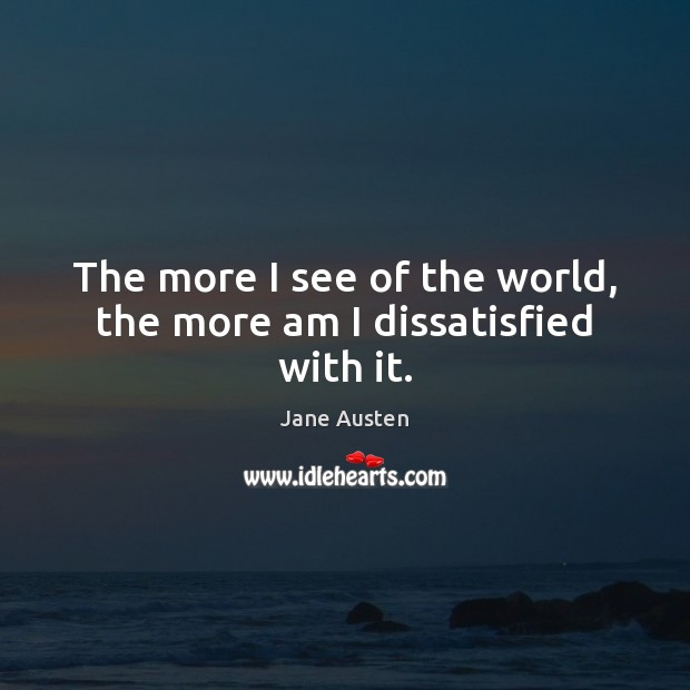 Image, The more I see of the world, the more am I dissatisfied with it.
