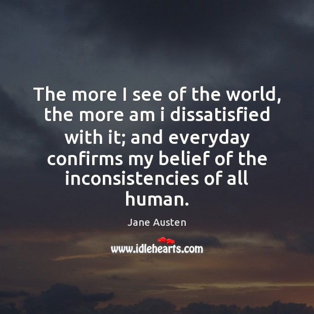 The more I see of the world, the more am i dissatisfied Image