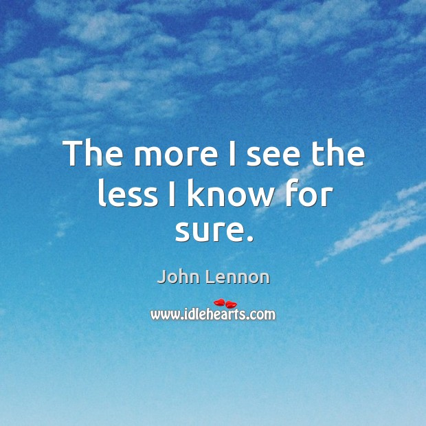 The more I see the less I know for sure. Image