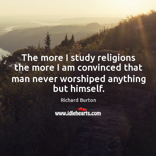 The more I study religions the more I am convinced that man never worshiped anything but himself. Image